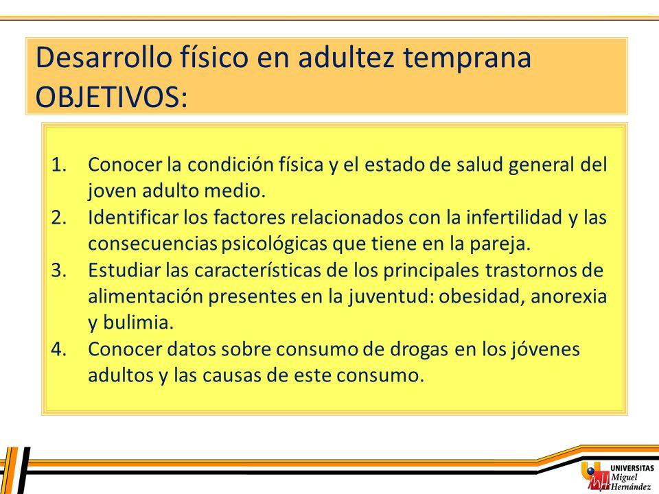 Desarrollo físico en adultez temprana OBJETIVOS: 1.Conocer la condición física y el estado de salud general del joven adulto medio. 2.Identificar los