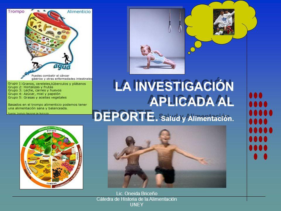 Lic. Oneida Briceño Cátedra de Historia de la Alimentación UNEY LA INVESTIGACIÓN APLICADA AL DEPORTE. Salud y Alimentación.