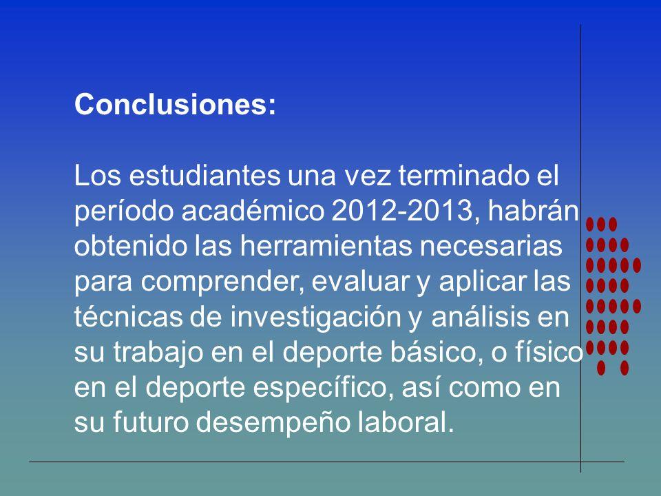 Conclusiones: Los estudiantes una vez terminado el período académico 2012-2013, habrán obtenido las herramientas necesarias para comprender, evaluar y