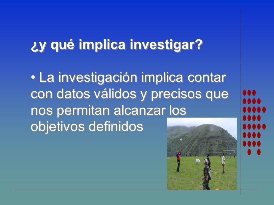 ¿y qué implica investigar? La investigación implica contar con datos válidos y precisos que nos permitan alcanzar los objetivos definidos ¿y qué impli