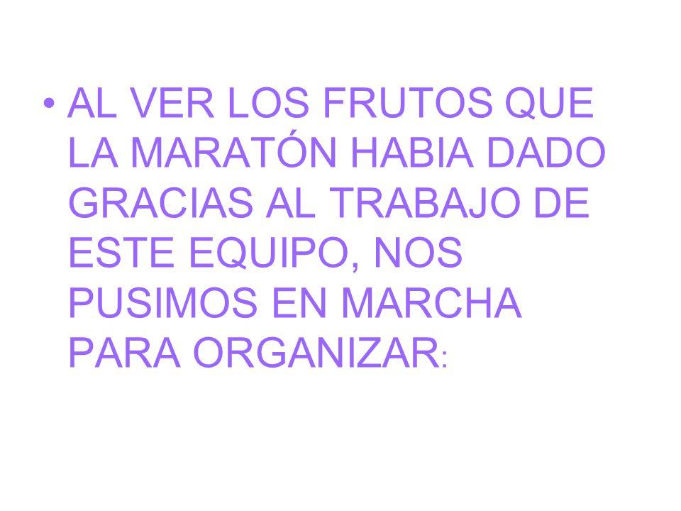 AL VER LOS FRUTOS QUE LA MARATÓN HABIA DADO GRACIAS AL TRABAJO DE ESTE EQUIPO, NOS PUSIMOS EN MARCHA PARA ORGANIZAR :