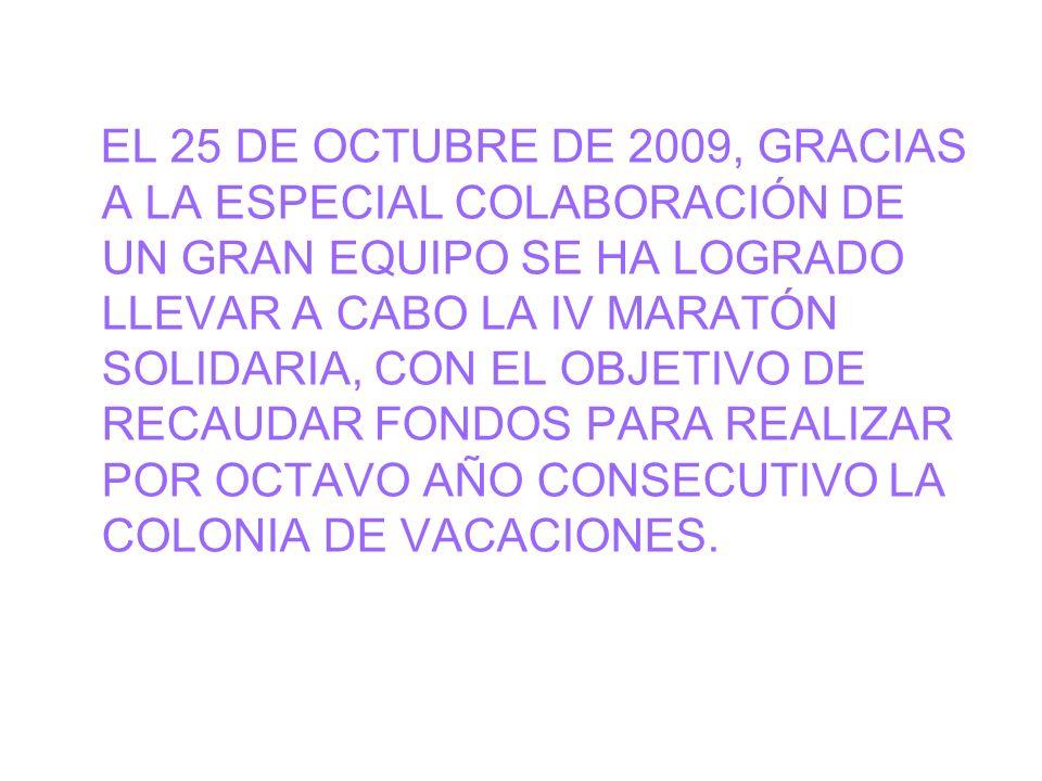 EL 25 DE OCTUBRE DE 2009, GRACIAS A LA ESPECIAL COLABORACIÓN DE UN GRAN EQUIPO SE HA LOGRADO LLEVAR A CABO LA IV MARATÓN SOLIDARIA, CON EL OBJETIVO DE RECAUDAR FONDOS PARA REALIZAR POR OCTAVO AÑO CONSECUTIVO LA COLONIA DE VACACIONES.