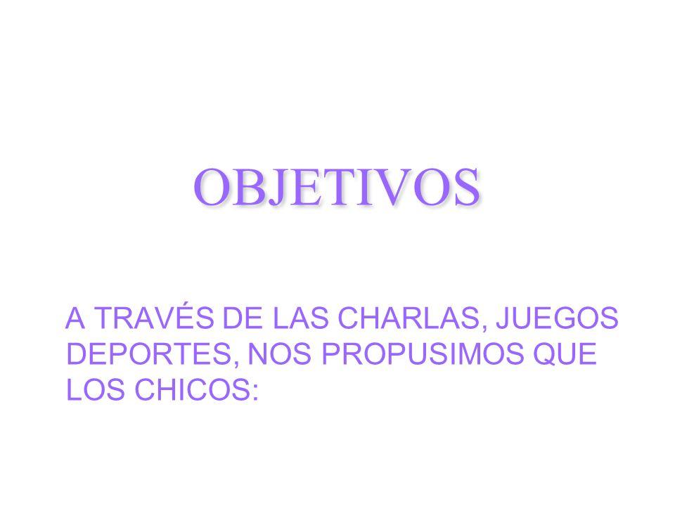 A TRAVÉS DE LAS CHARLAS, JUEGOS DEPORTES, NOS PROPUSIMOS QUE LOS CHICOS: OBJETIVOS