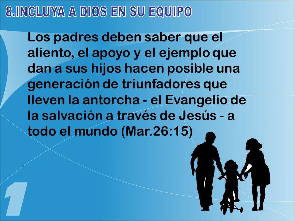Los padres deben saber que el aliento, el apoyo y el ejemplo que dan a sus hijos hacen posible una generación de triunfadores que lleven la antorcha - el Evangelio de la salvación a través de Jesús - a todo el mundo (Mar.26:15)