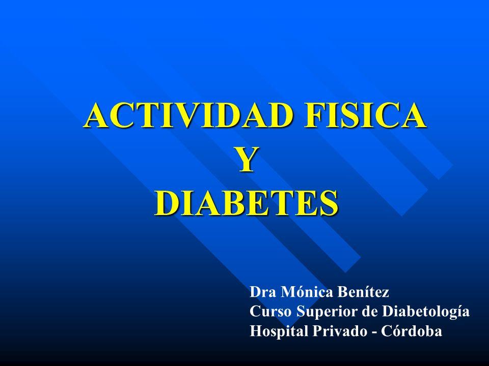 ACTIVIDAD FISICA Y DIABETES ACTIVIDAD FISICA Y DIABETES Dra Mónica Benítez Curso Superior de Diabetología Hospital Privado - Córdoba