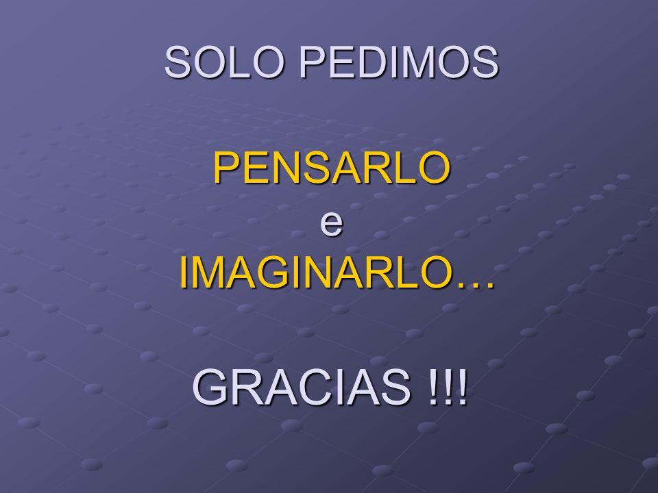 SOLO PEDIMOS PENSARLO e IMAGINARLO… GRACIAS !!!