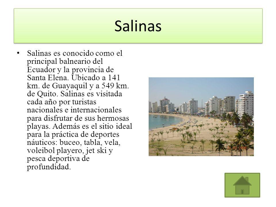 Salinas Salinas es conocido como el principal balneario del Ecuador y la provincia de Santa Elena. Ubicado a 141 km. de Guayaquil y a 549 km. de Quito