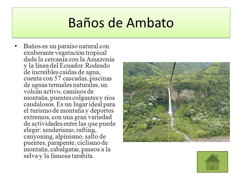 Baños de Ambato Baños es un paraíso natural con exuberante vegetación tropical dada la cercanía con la Amazonía y la línea del Ecuador. Rodeado de inc