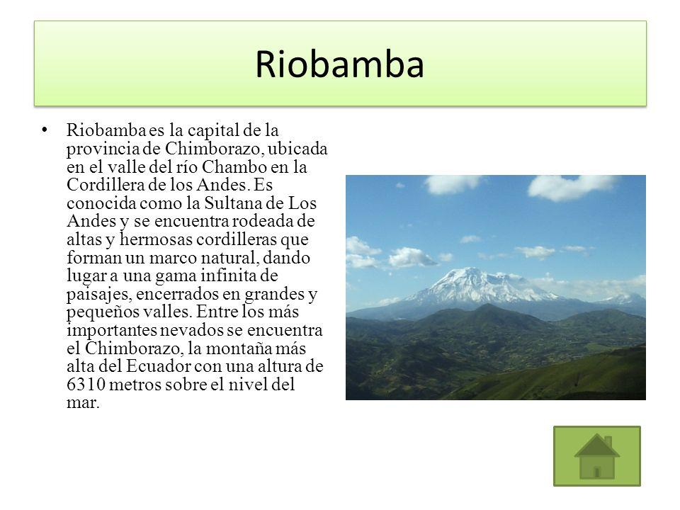 Riobamba Riobamba es la capital de la provincia de Chimborazo, ubicada en el valle del río Chambo en la Cordillera de los Andes. Es conocida como la S