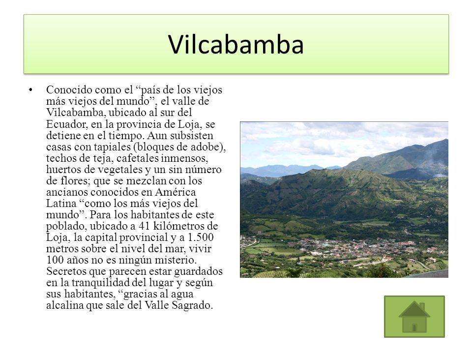 Vilcabamba Conocido como el país de los viejos más viejos del mundo, el valle de Vilcabamba, ubicado al sur del Ecuador, en la provincia de Loja, se d