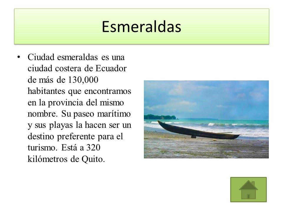 Esmeraldas Ciudad esmeraldas es una ciudad costera de Ecuador de más de 130,000 habitantes que encontramos en la provincia del mismo nombre. Su paseo