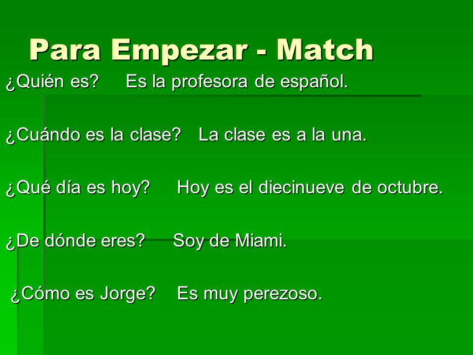 Para Empezar - Match ¿Quién es? Es la profesora de español. ¿Cuándo es la clase? La clase es a la una. ¿Qué día es hoy? Hoy es el diecinueve de octubr