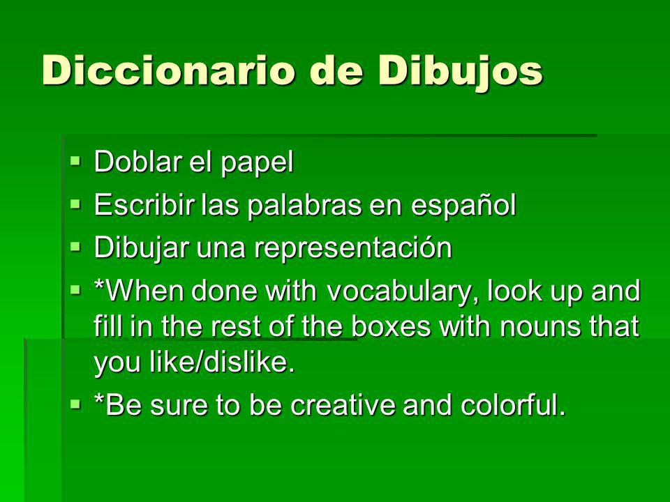 Diccionario de Dibujos Doblar el papel Doblar el papel Escribir las palabras en español Escribir las palabras en español Dibujar una representación Dibujar una representación *When done with vocabulary, look up and fill in the rest of the boxes with nouns that you like/dislike.