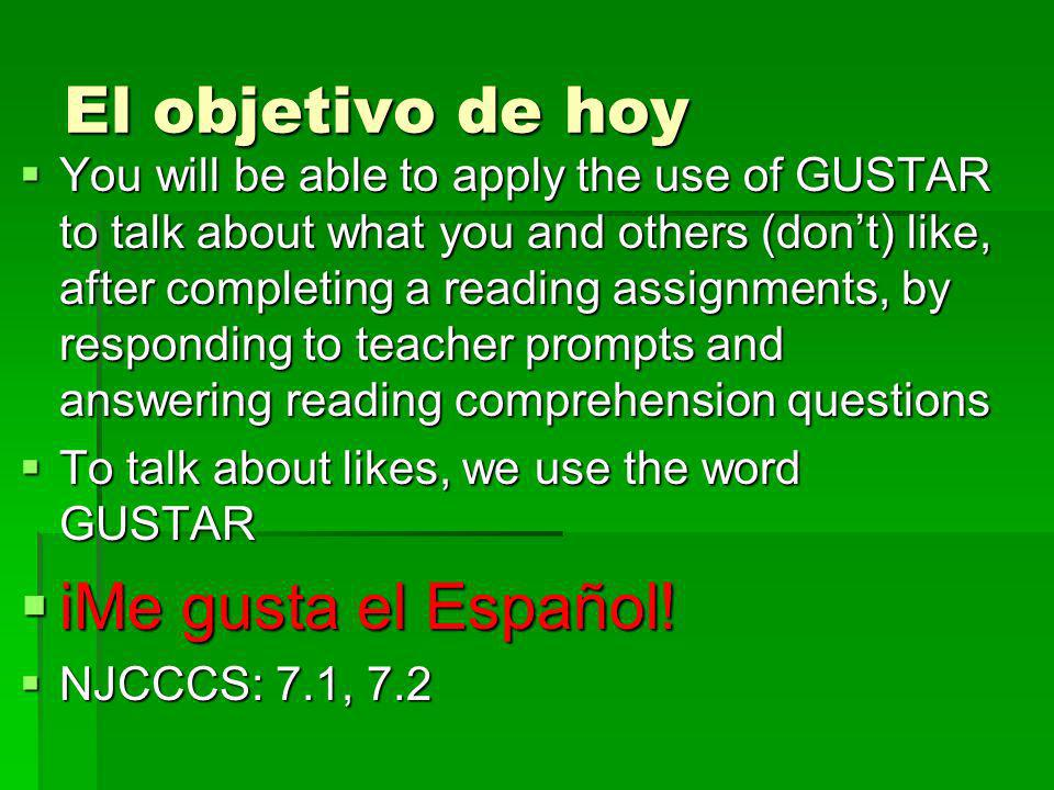 El objetivo de hoy You will be able to apply the use of GUSTAR to talk about what you and others (dont) like, after completing a reading assignments, by responding to teacher prompts and answering reading comprehension questions You will be able to apply the use of GUSTAR to talk about what you and others (dont) like, after completing a reading assignments, by responding to teacher prompts and answering reading comprehension questions To talk about likes, we use the word GUSTAR To talk about likes, we use the word GUSTAR iMe gusta el Español.