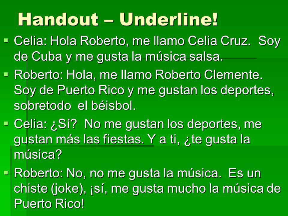 Handout – Underline! Celia: Hola Roberto, me llamo Celia Cruz. Soy de Cuba y me gusta la música salsa. Celia: Hola Roberto, me llamo Celia Cruz. Soy d