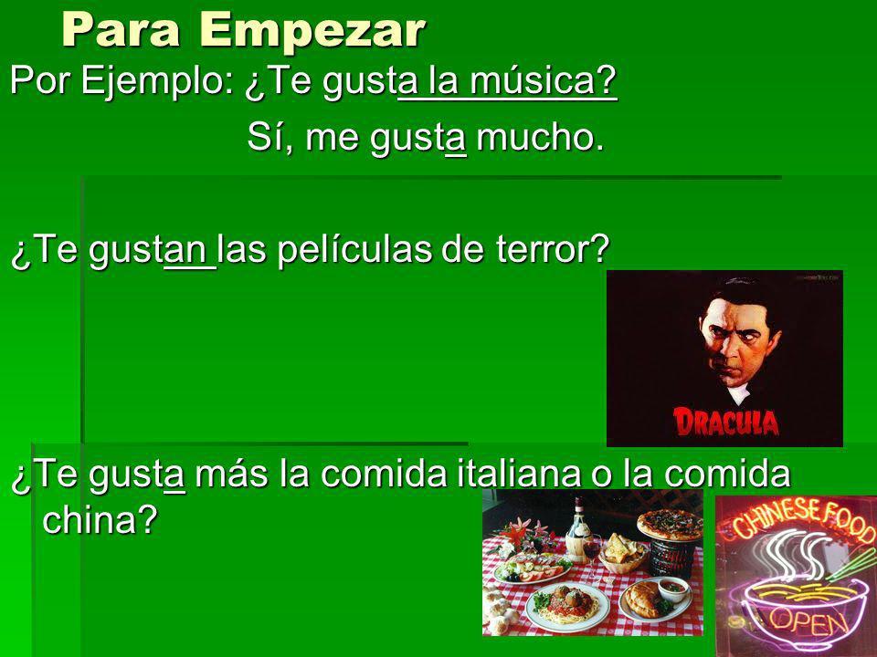 Para Empezar Por Ejemplo: ¿Te gusta la música? Sí, me gusta mucho. Sí, me gusta mucho. ¿Te gustan las películas de terror? ¿Te gusta más la comida ita