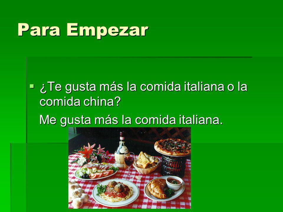 Para Empezar ¿Te gusta más la comida italiana o la comida china? ¿Te gusta más la comida italiana o la comida china? Me gusta más la comida italiana.