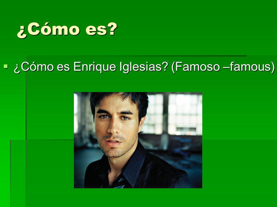 ¿Cómo es? ¿Cómo es Enrique Iglesias? (Famoso –famous) ¿Cómo es Enrique Iglesias? (Famoso –famous)