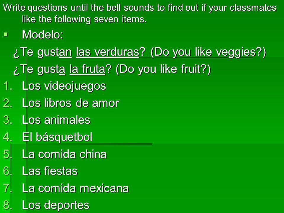 Write questions until the bell sounds to find out if your classmates like the following seven items. Modelo: Modelo: ¿Te gustan las verduras? (Do you