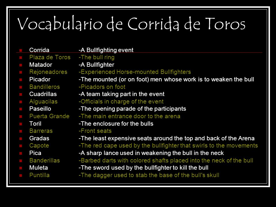 Vocabulario de Corrida de Toros Corrida Plaza de Toros Matador Rejoneadores Picador Bandilleros Cuadrillas Alguacilas Paseillo Puerta Grande Toril Barreras Gradas Capote Pica Banderillas Muleta Puntilla -A Bullfighting event -The bull ring -A Bullfighter -Experienced Horse-mounted Bullfighters -The mounted (or on foot) men whose work is to weaken the bull -Picadors on foot -A team taking part in the event -Officials in charge of the event -The opening parade of the participants -The main entrance door to the arena -The enclosure for the bulls -Front seats -The least expensive seats around the top and back of the Arena -The red cape used by the bullfighter that swirls to the movements -A sharp lance used in weakening the bull in the neck -Barbed darts with colored shafts placed into the neck of the bull -The sword used by the bullfighter to kill the bull -The dagger used to stab the base of the bull s skull