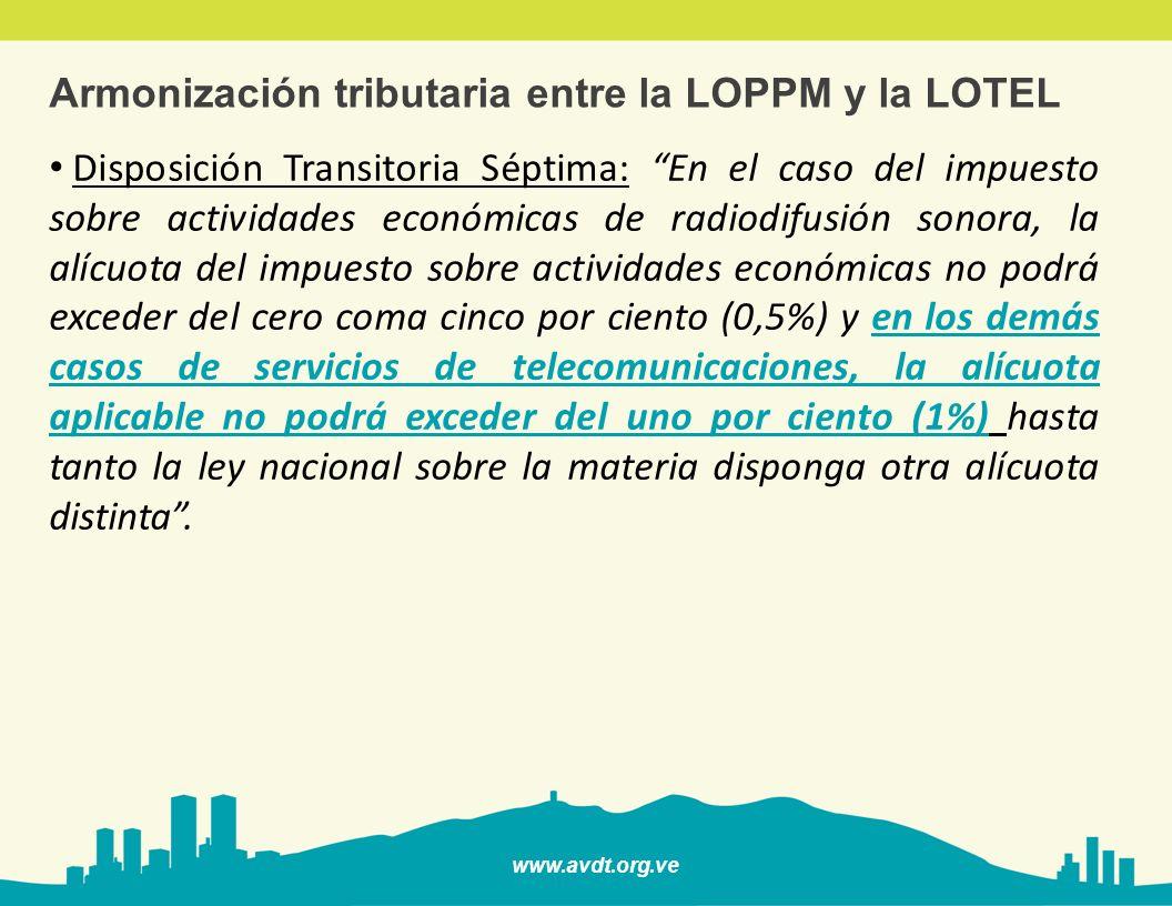 www.avdt.org.ve Armonización tributaria entre la LOPPM y la LOTEL Disposición Transitoria Séptima: En el caso del impuesto sobre actividades económica
