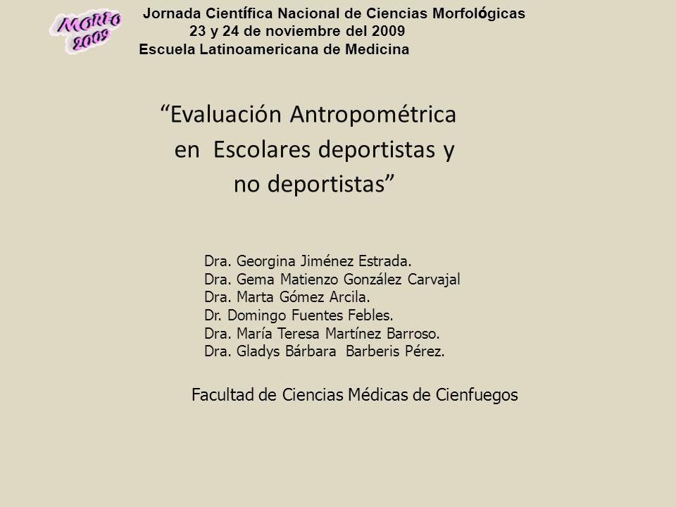 Evaluación Antropométrica en Escolares deportistas y no deportistas Dra. Georgina Jiménez Estrada. Dra. Gema Matienzo González Carvajal Dra. Marta Góm
