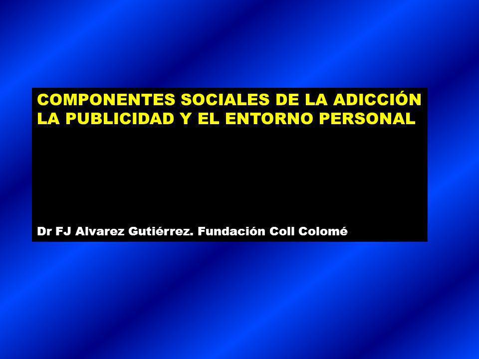 COMPONENTES SOCIALES DE LA ADICCIÓN LA PUBLICIDAD Y EL ENTORNO PERSONAL Dr FJ Alvarez Gutiérrez.