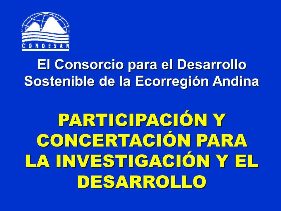 El Consorcio para el Desarrollo Sostenible de la Ecorregión Andina PARTICIPACIÓN Y CONCERTACIÓN PARA LA INVESTIGACIÓN Y EL DESARROLLO El Consorcio par