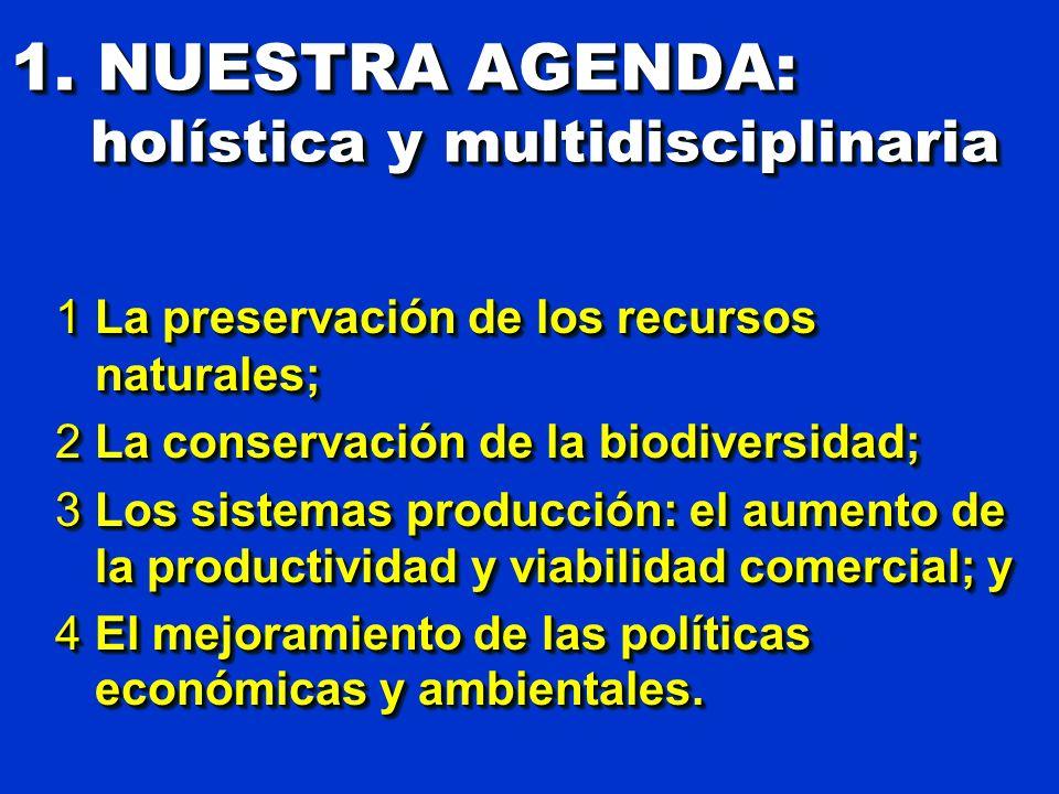 1. NUESTRA AGENDA: holística y multidisciplinaria 1La preservación de los recursos naturales; 2La conservación de la biodiversidad; 3Los sistemas prod