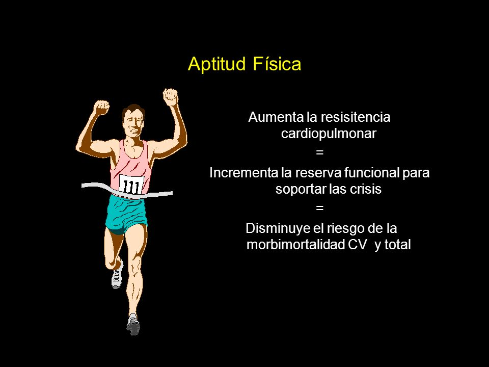 Aptitud Física Aumenta la resisitencia cardiopulmonar = Incrementa la reserva funcional para soportar las crisis = Disminuye el riesgo de la morbimortalidad CV y total