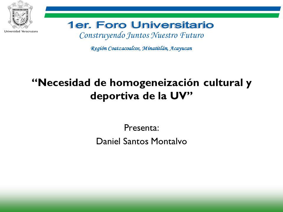 Necesidad de homogeneización cultural y deportiva de la UV Presenta: Daniel Santos Montalvo Construyendo Juntos Nuestro Futuro Región Coatzacoalcos, M
