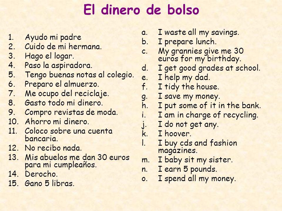 El dinero de bolso a.I waste all my savings. b.I prepare lunch. c.My grannies give me 30 euros for my birthday. d.I get good grades at school. e.I hel
