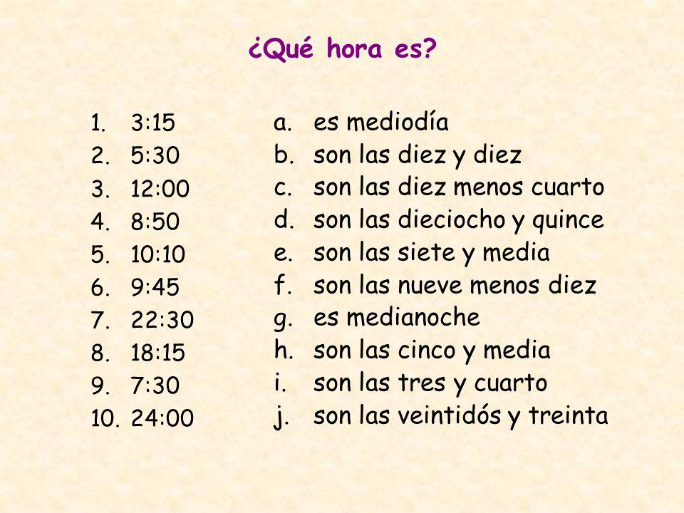 ¿Qué hora es? 1.3:15 2.5:30 3.12:00 4.8:50 5.10:10 6.9:45 7.22:30 8.18:15 9.7:30 10.24:00 a.es mediodía b.son las diez y diez c.son las diez menos cua