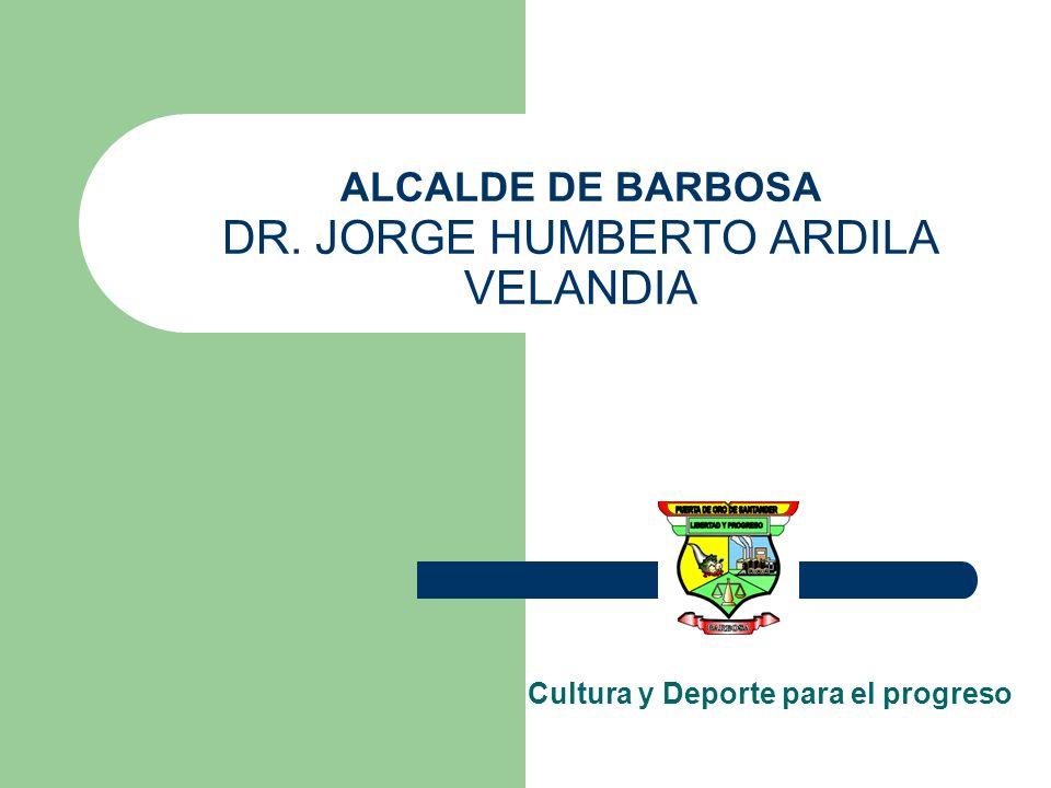 ALCALDE DE BARBOSA DR. JORGE HUMBERTO ARDILA VELANDIA Cultura y Deporte para el progreso