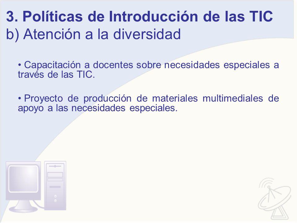 3. Políticas de Introducción de las TIC b) Atención a la diversidad Capacitación a docentes sobre necesidades especiales a través de las TIC. Proyecto