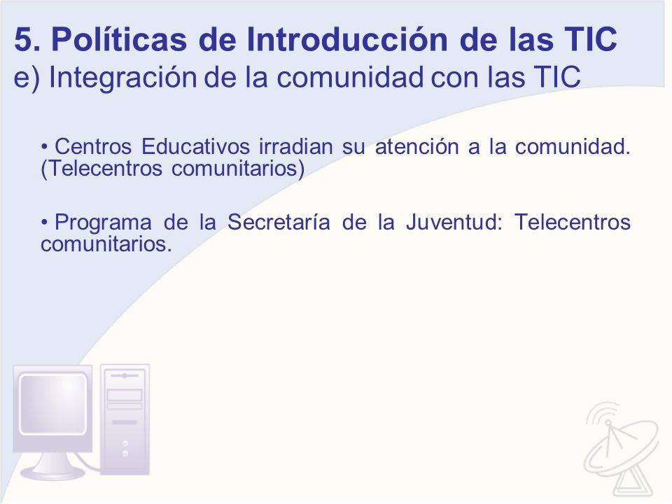 5. Políticas de Introducción de las TIC e) Integración de la comunidad con las TIC Centros Educativos irradian su atención a la comunidad. (Telecentro