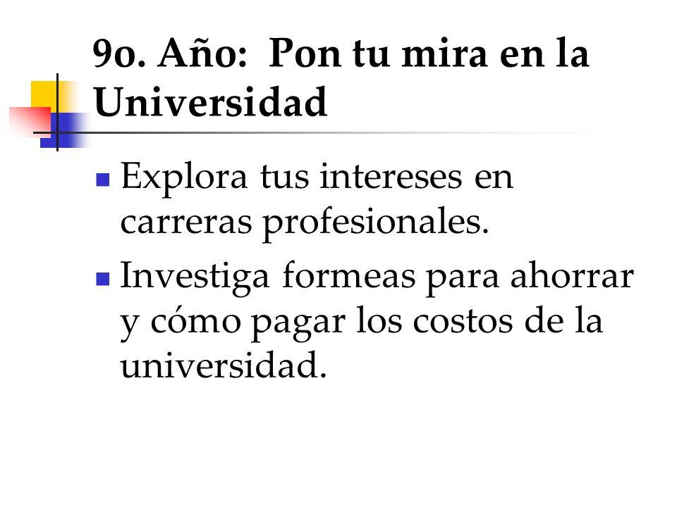 9o. Año: Pon tu mira en la Universidad Explora tus intereses en carreras profesionales. Investiga formeas para ahorrar y cómo pagar los costos de la u