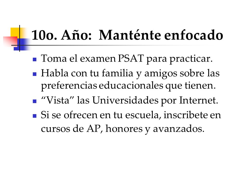 10o. Año: Manténte enfocado Toma el examen PSAT para practicar. Habla con tu familia y amigos sobre las preferencias educacionales que tienen. Vista l