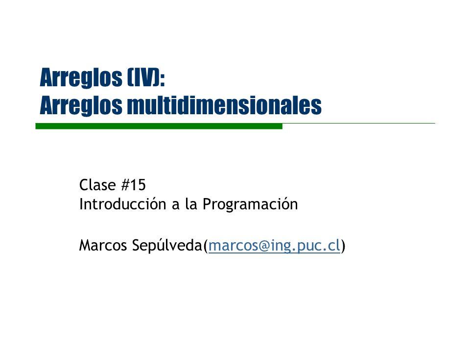 Arreglos (IV): Arreglos multidimensionales Clase #15 Introducción a la Programación Marcos Sepúlveda(marcos@ing.puc.cl)marcos@ing.puc.cl