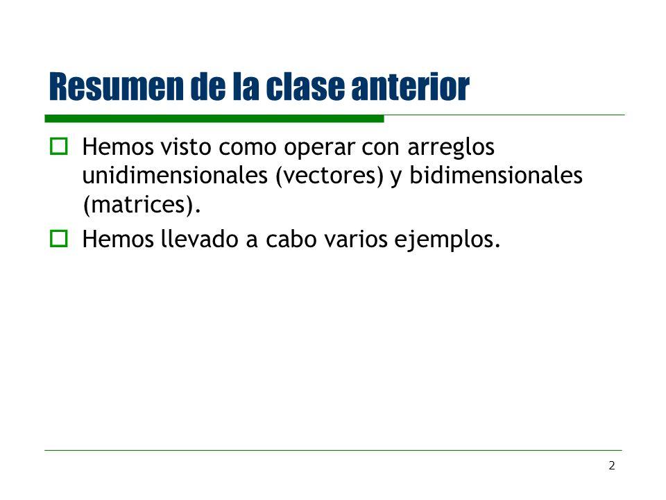 2 Resumen de la clase anterior Hemos visto como operar con arreglos unidimensionales (vectores) y bidimensionales (matrices). Hemos llevado a cabo var