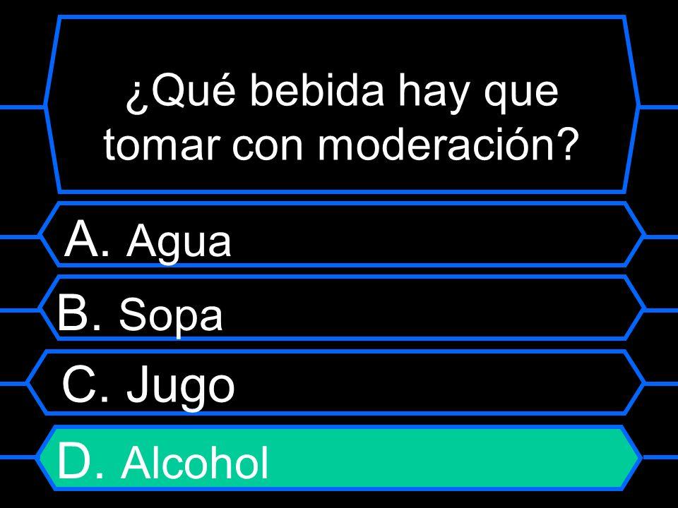 ¿Qué bebida hay que tomar con moderación? A. Agua B. Sopa C. Jugo D. Alcohol