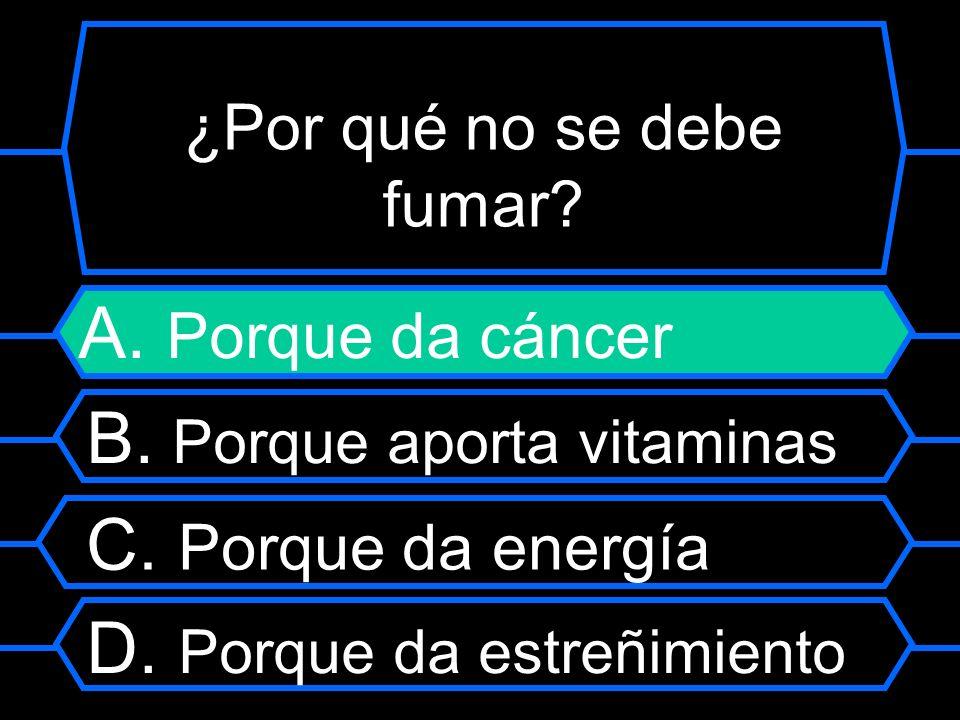 ¿Por qué no se debe fumar? A. Porque da cáncer B. Porque aporta vitaminas C. Porque da energía D. Porque da estreñimiento