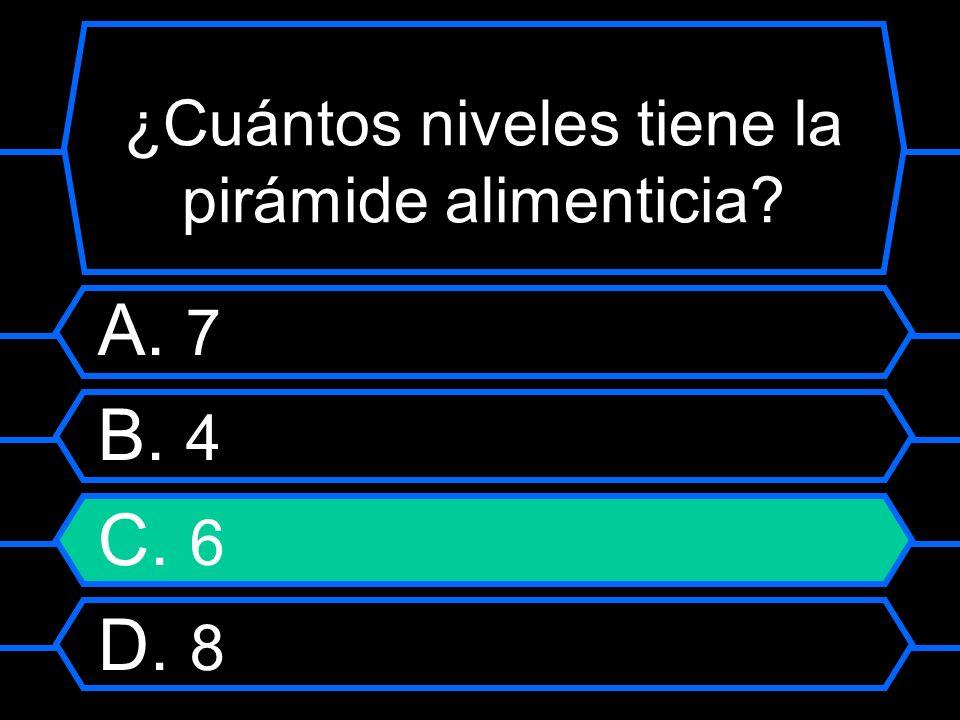 ¿Cuántos niveles tiene la pirámide alimenticia? A. 7 B. 4 C. 6 D. 8