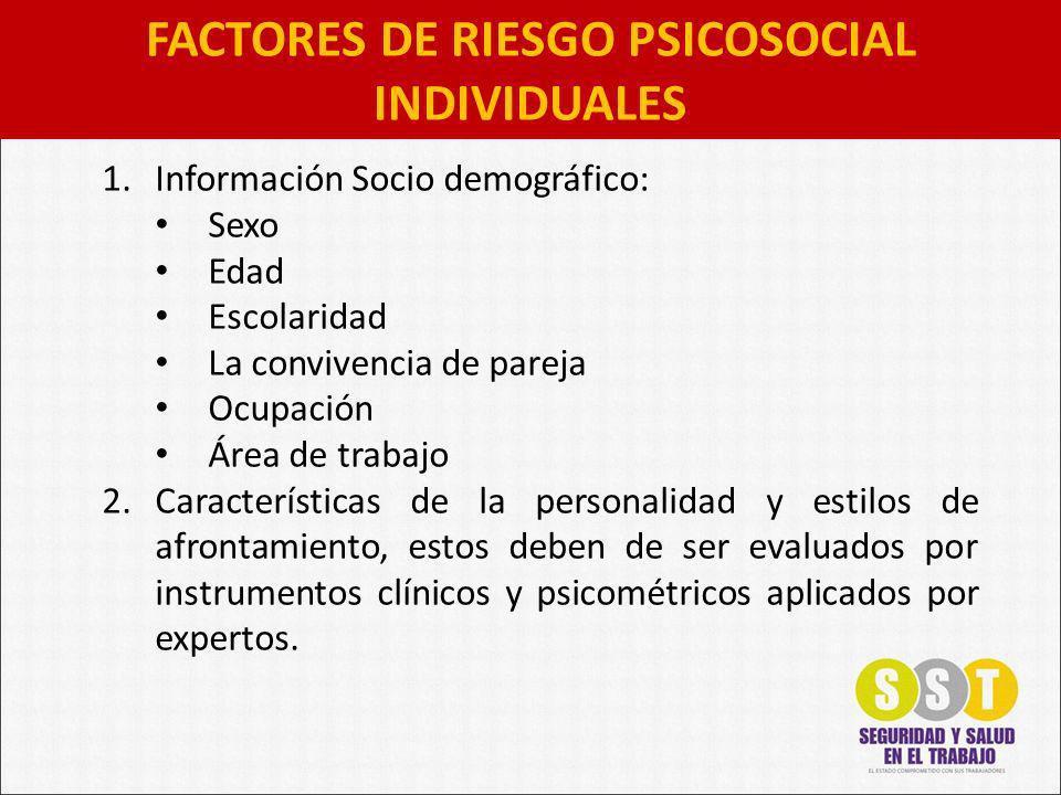 FACTORES DE RIESGO PSICOSOCIAL INDIVIDUALES 1.Información Socio demográfico: Sexo Edad Escolaridad La convivencia de pareja Ocupación Área de trabajo