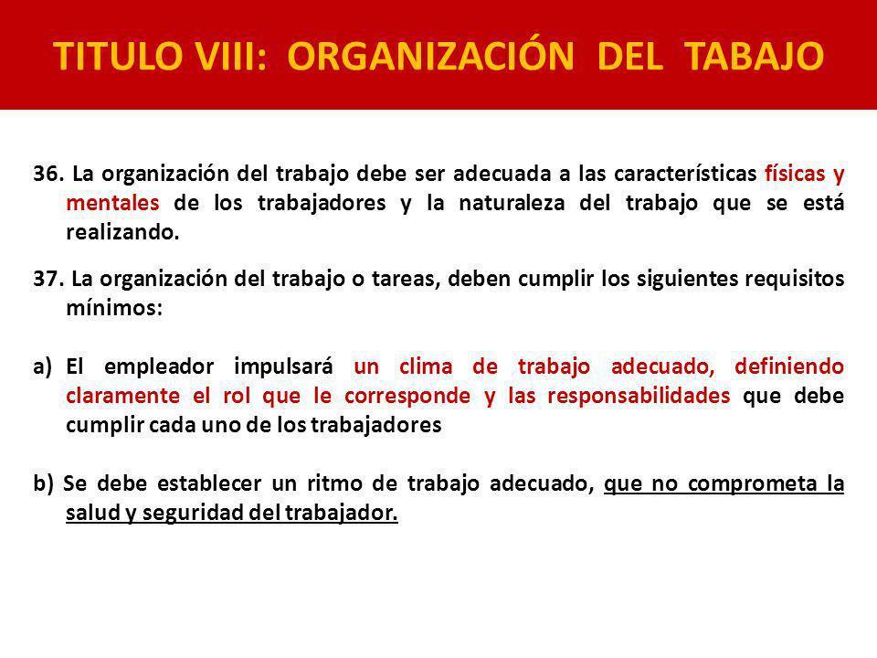 TITULO VIII: ORGANIZACIÓN DEL TABAJO 36. La organización del trabajo debe ser adecuada a las características físicas y mentales de los trabajadores y