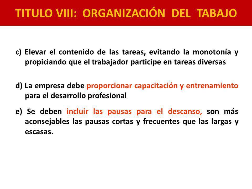 TITULO VIII: ORGANIZACIÓN DEL TABAJO c) Elevar el contenido de las tareas, evitando la monotonía y propiciando que el trabajador participe en tareas d