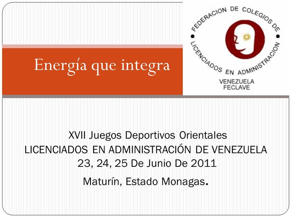 Energía que integra XVII Juegos Deportivos Orientales LICENCIADOS EN ADMINISTRACIÓN DE VENEZUELA 23, 24, 25 De Junio De 2011 Maturín, Estado Monagas.