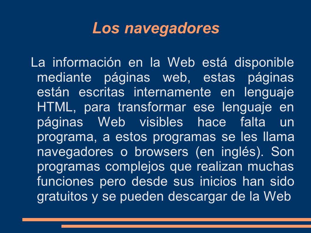 Los navegadores La información en la Web está disponible mediante páginas web, estas páginas están escritas internamente en lenguaje HTML, para transformar ese lenguaje en páginas Web visibles hace falta un programa, a estos programas se les llama navegadores o browsers (en inglés).