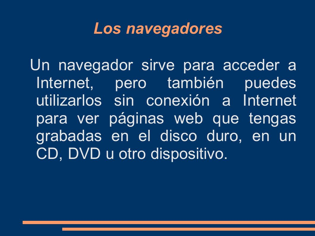 Los navegadores Un navegador sirve para acceder a Internet, pero también puedes utilizarlos sin conexión a Internet para ver páginas web que tengas grabadas en el disco duro, en un CD, DVD u otro dispositivo.