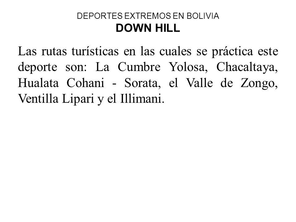 DEPORTES EXTREMOS EN BOLIVIA DOWN HILL Las rutas turísticas en las cuales se práctica este deporte son: La Cumbre Yolosa, Chacaltaya, Hualata Cohani -